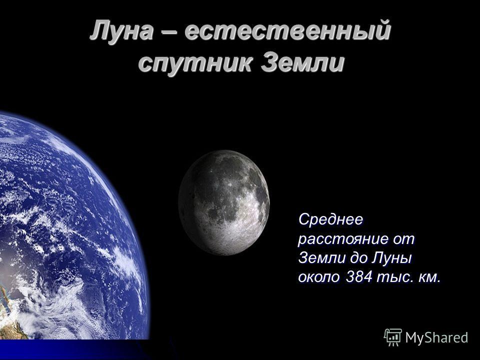 Луна – естественный спутник Земли Среднее расстояние от Земли до Луны около 384 тыс. км.