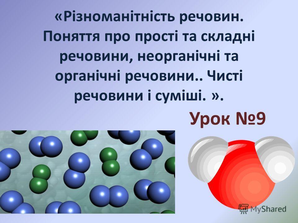 «Різноманітність речовин. Поняття про прості та складні речовини, неорганічні та органічні речовини.. Чисті речовини і суміші. ». Урок 9