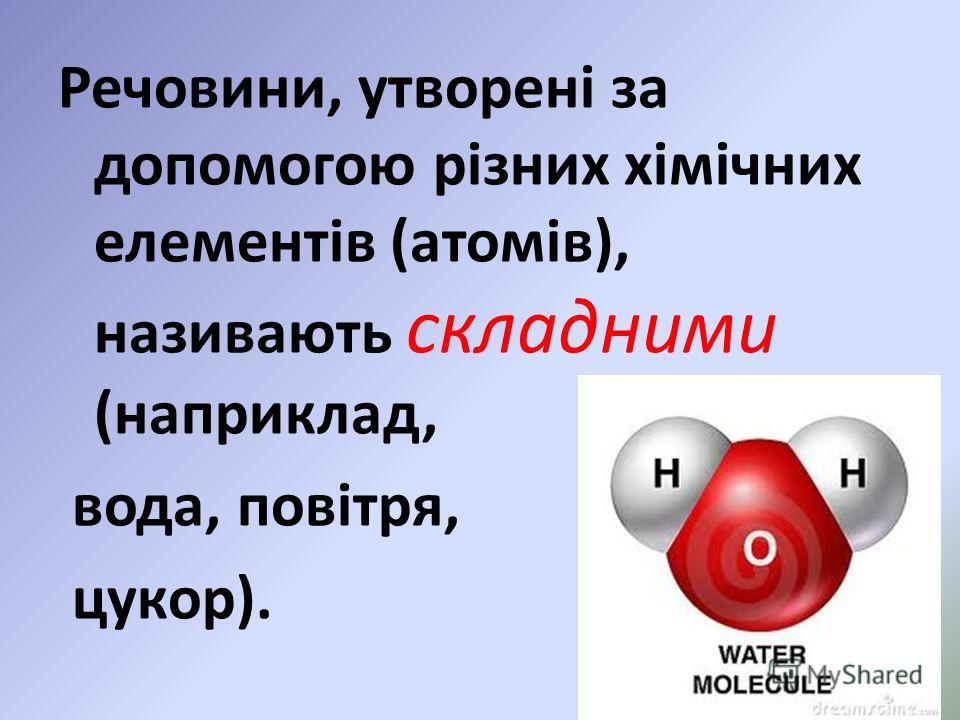 Речовини, утворені за допомогою різних хімічних елементів (атомів), називають складними (наприклад, вода, повітря, цукор).