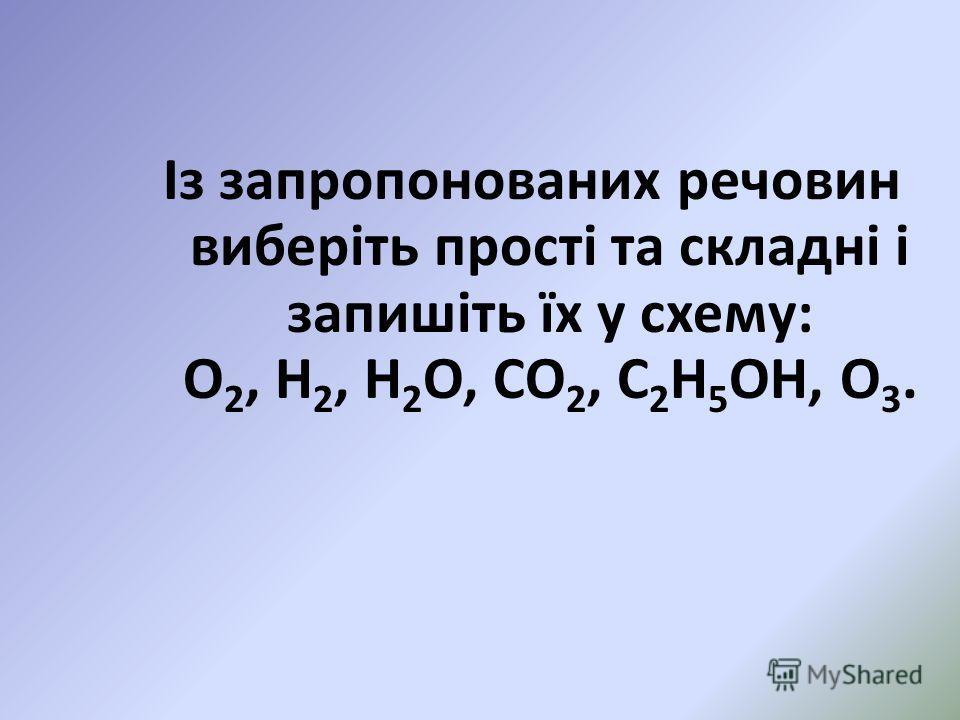 Із запропонованих речовин виберіть прості та складні і запишіть їх у схему: О 2, Н 2, Н 2 О, СО 2, С 2 Н 5 ОН, О 3.