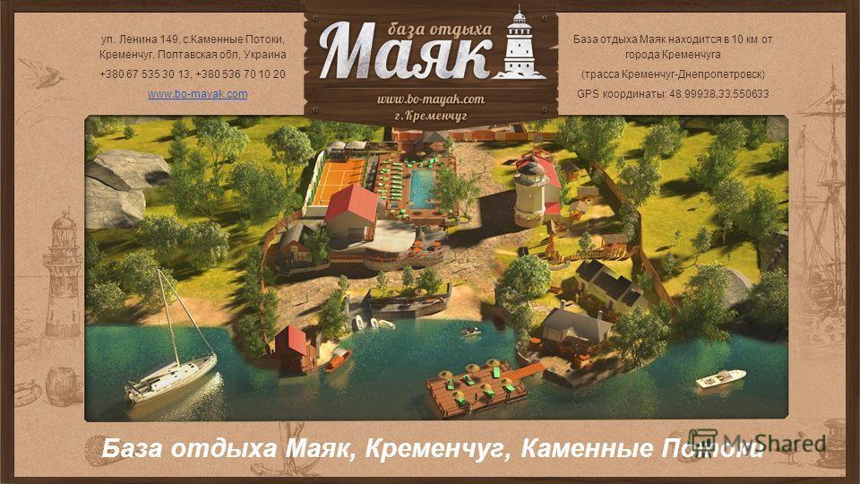 База отдыха Маяк, Кременчуг, Каменные Потоки База отдыха Маяк находится в 10 км от города Кременчуга (трасса Кременчуг-Днепропетровск) GPS координаты: 48.99938, 33.550633 ул. Ленина 149, c.Каменные Потоки, Кременчуг, Полтавская обл, Украина +380 67 5
