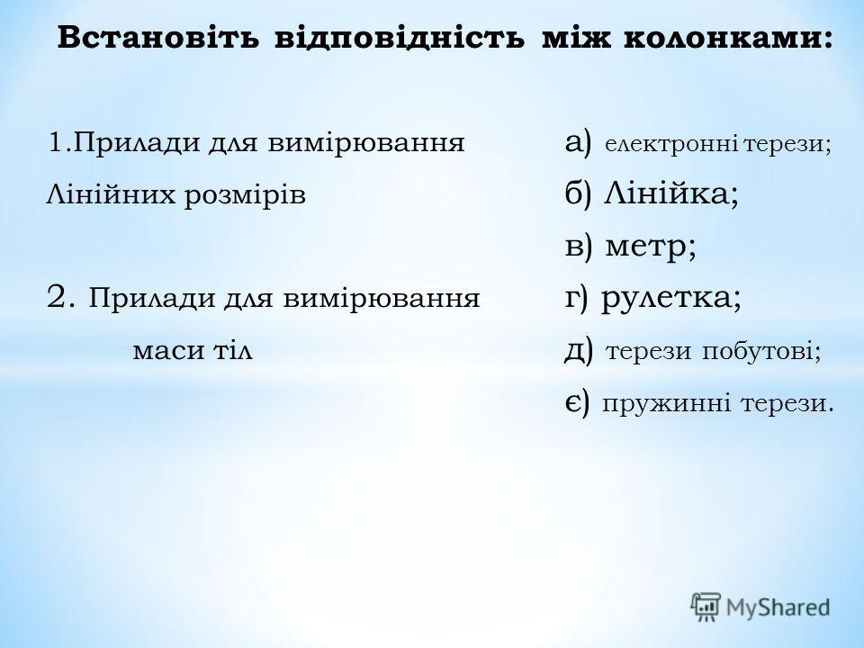 Позначте правильну відповідь: 1. Визначте тіло живої природи: а) вітряк;б) гриб;в) пісок. 2. Виберіть одиницю вимірювання довжини: а) 1 м;б) 1 кг.;в) 100 мл. 3. З чого виготовляють гирі: а) з пластмаси;б) з паперу; в) з металу 4. Яким вимірювальним п
