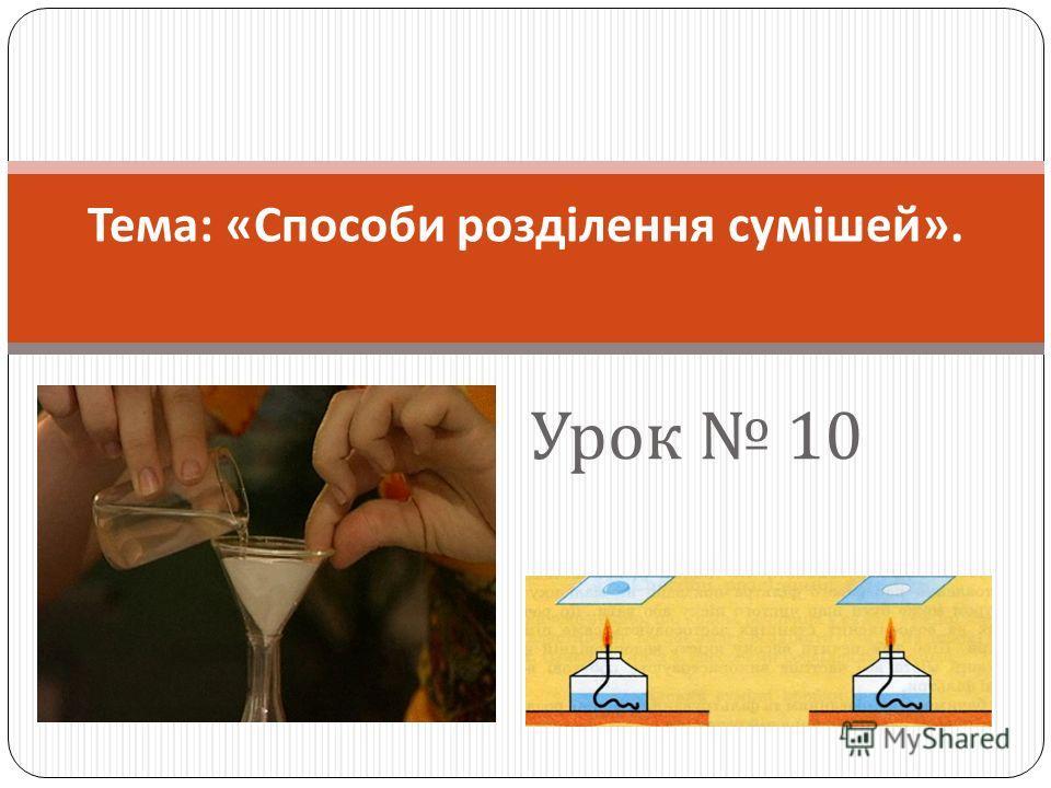 Урок 10 Тема : « Способи розділення сумішей ».