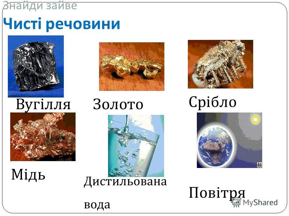 Знайди зайве Чисті речовини ВугілляЗолото Срібло Дистильована вода Повітря Мідь