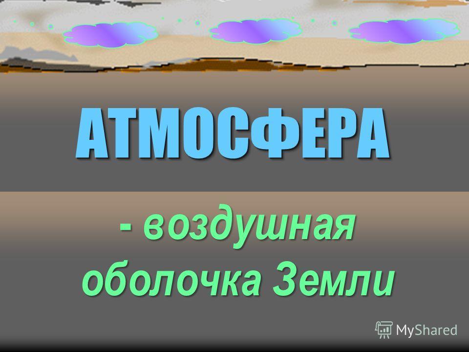 АТМОСФЕРААТМОСФЕРА - воздушная оболочка Земли