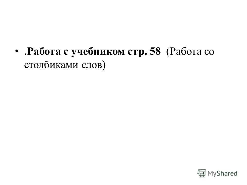 . Работа с учебником стр. 58 (Работа со столбиками слов)