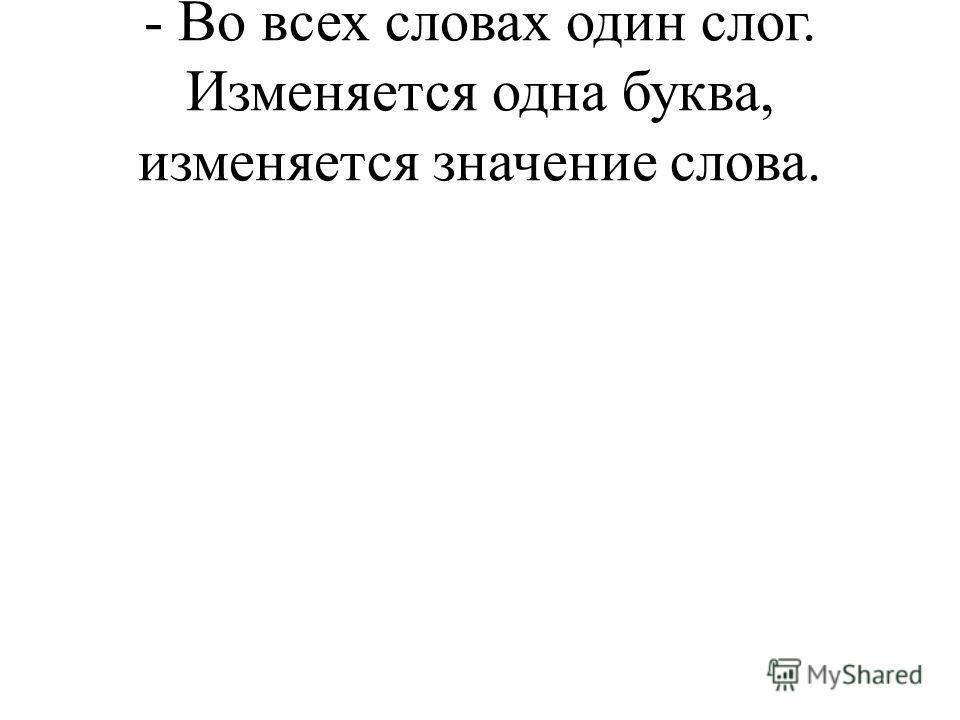 - Во всех словах один слог. Изменяется одна буква, изменяется значение слова.