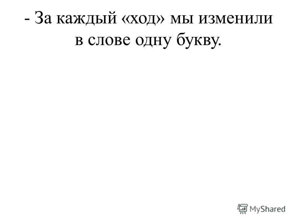 - За каждый «ход» мы изменили в слове одну букву.