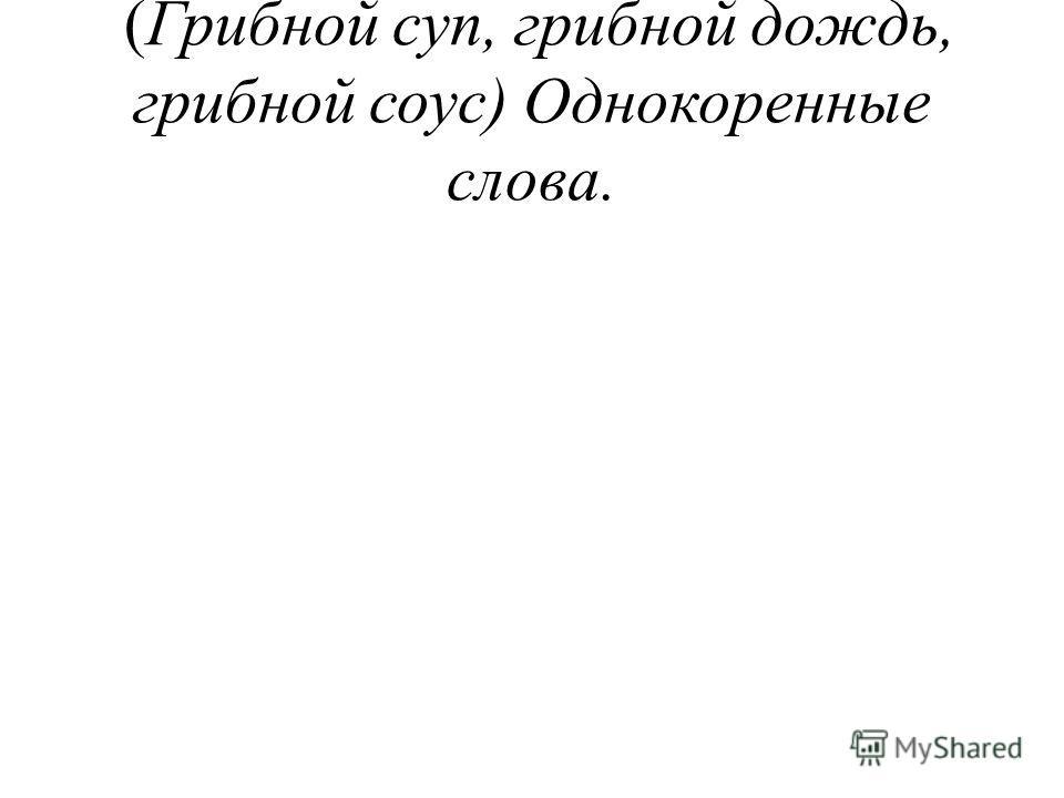 (Грибной суп, грибной дождь, грибной соус) Однокоренные слова.