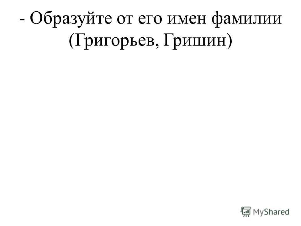 - Образуйте от его имен фамилии (Григорьев, Гришин)