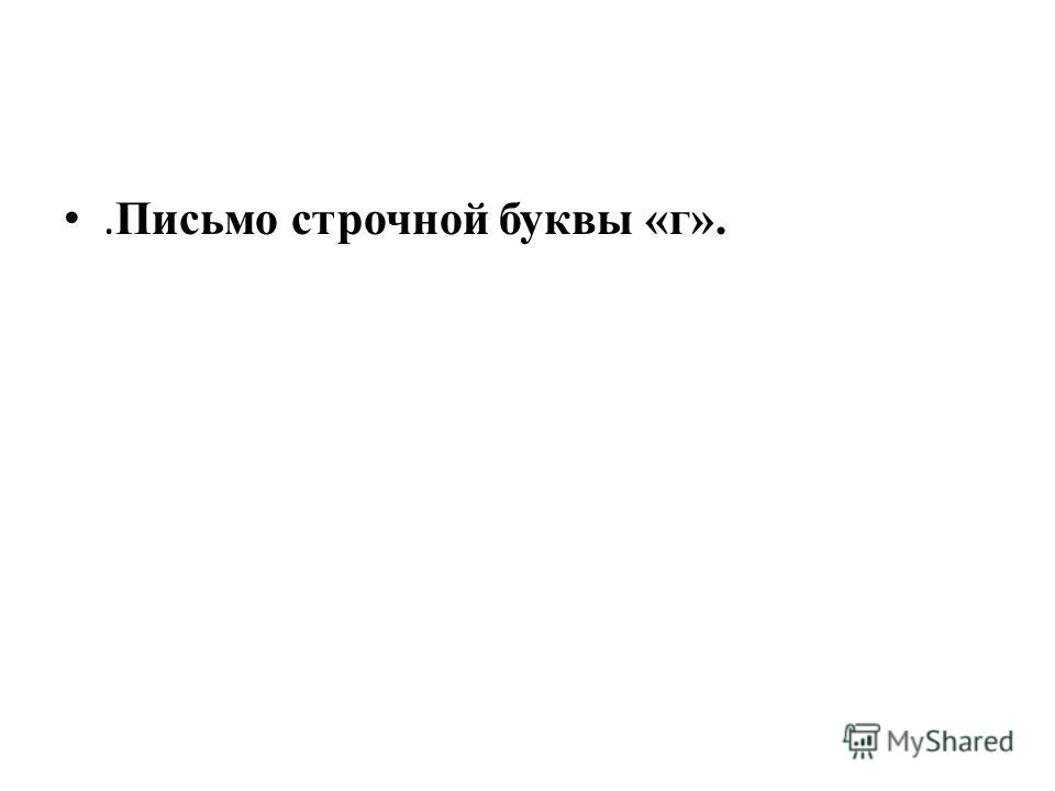. Письмо строчной буквы «г».