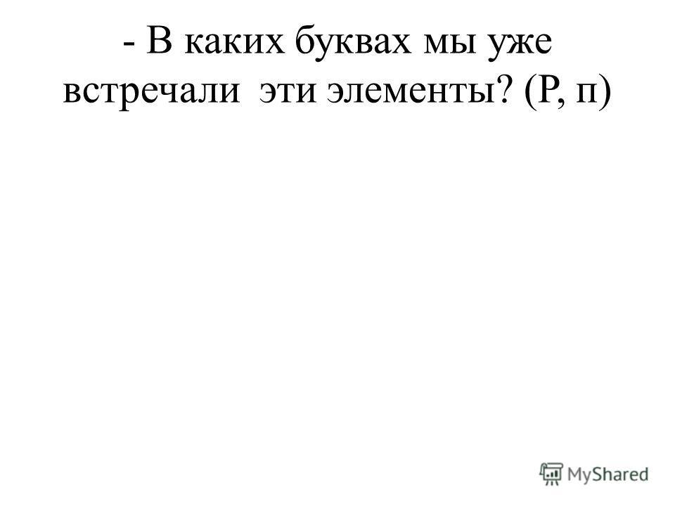 - В каких буквах мы уже встречали эти элементы? (Р, п)