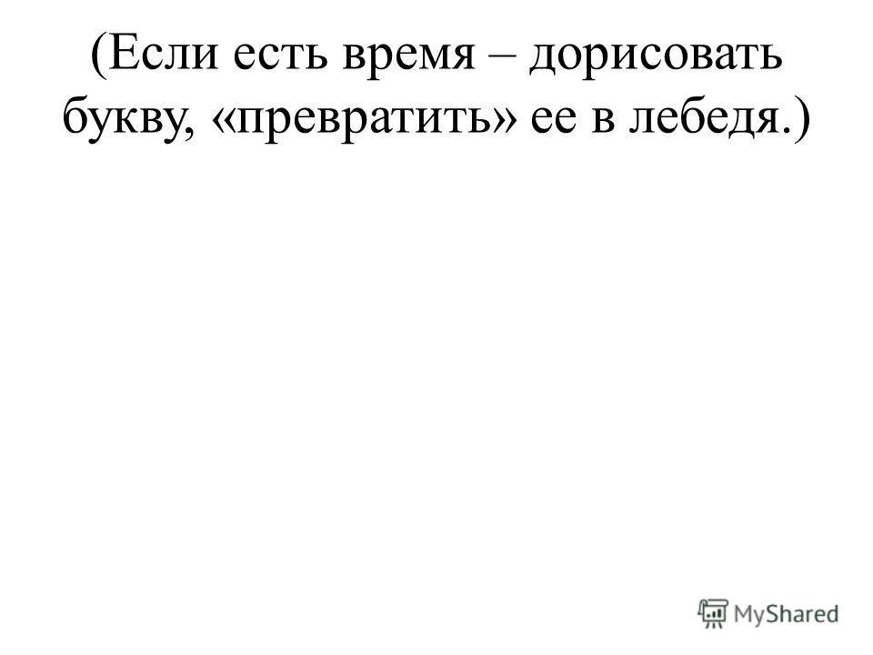 (Если есть время – дорисовать букву, «превратить» ее в лебедя.)