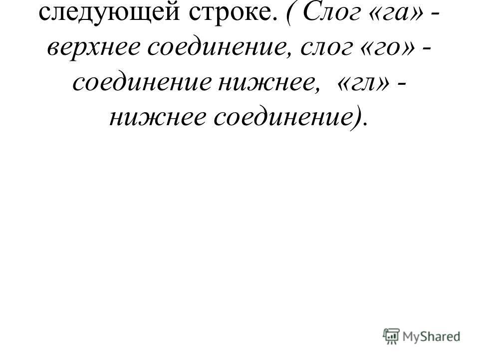- Рассмотрим соединения букв на следующей строке. ( Слог «га» - верхнее соединение, слог «го» - соединение нижнее, «гл» - нижнее соединение).