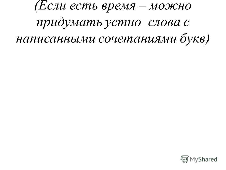 (Если есть время – можно придумать устно слова с написанными сочетаниями букв)