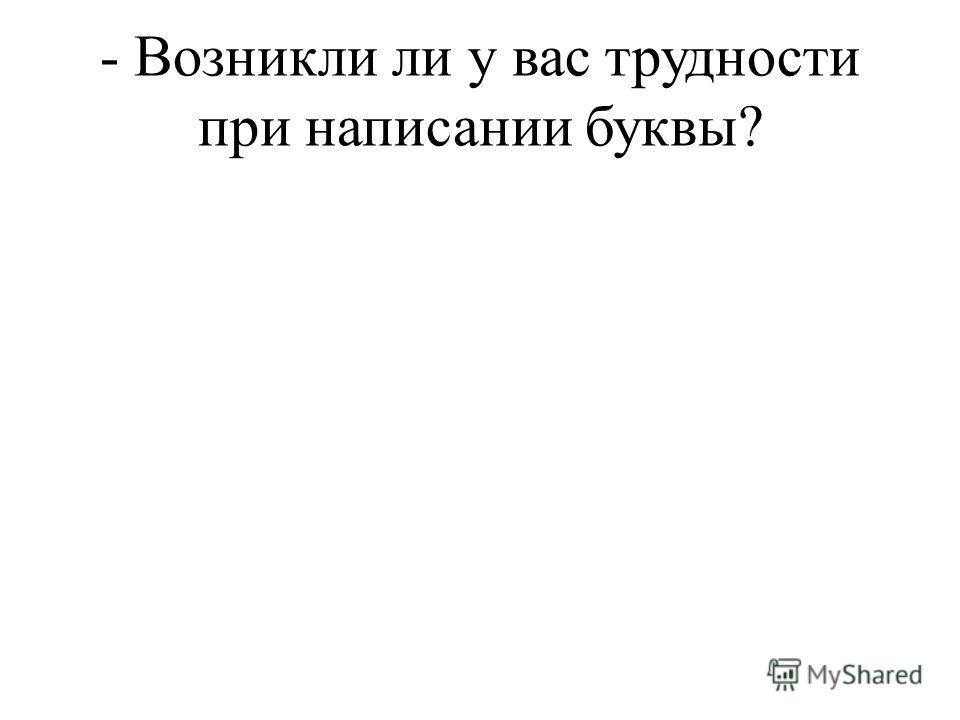 - Возникли ли у вас трудности при написании буквы?