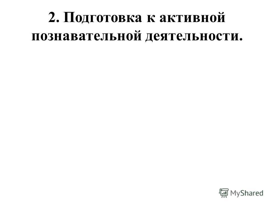 2. Подготовка к активной познавательной деятельности.