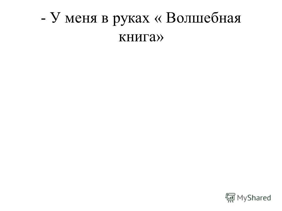 - У меня в руках « Волшебная книга»