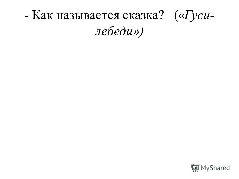 - Как называется сказка? («Гуси- лебеди»)