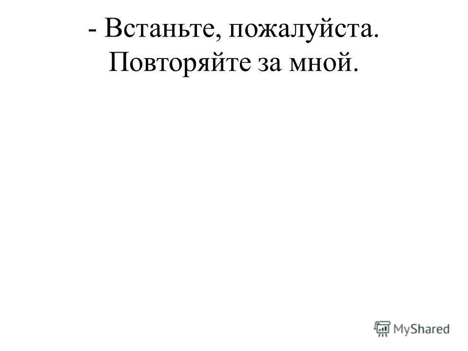 - Встаньте, пожалуйста. Повторяйте за мной.