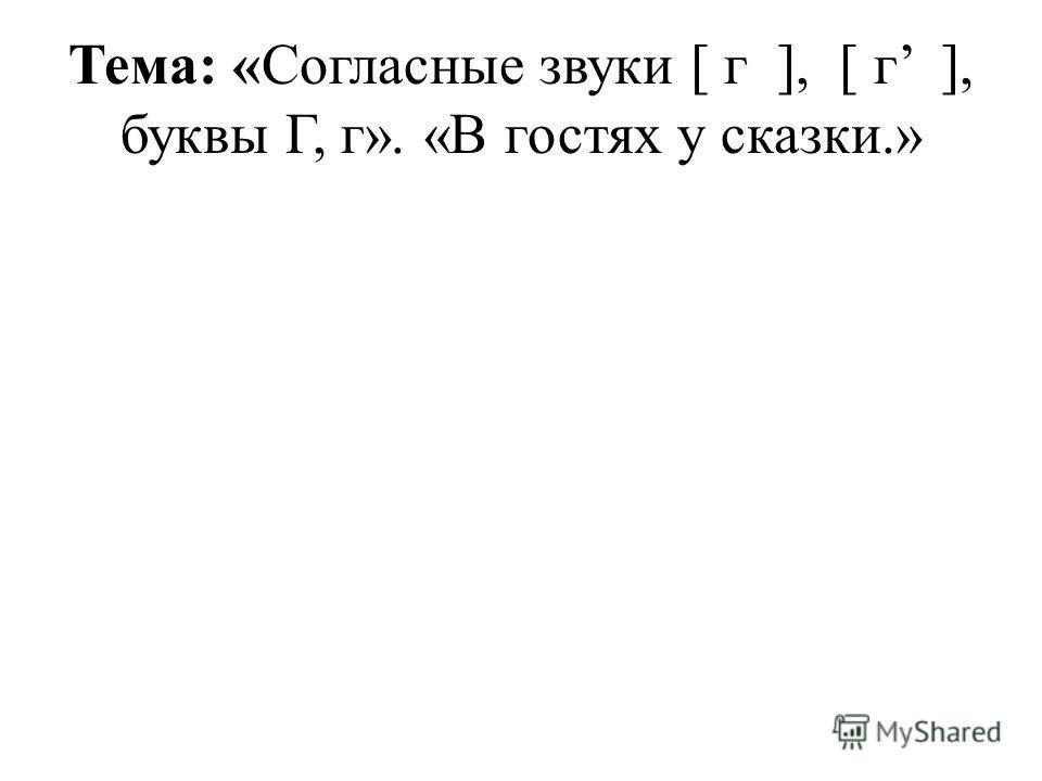 Тема: «Согласные звуки [ г ], [ г ], буквы Г, г». «В гостях у сказки.»