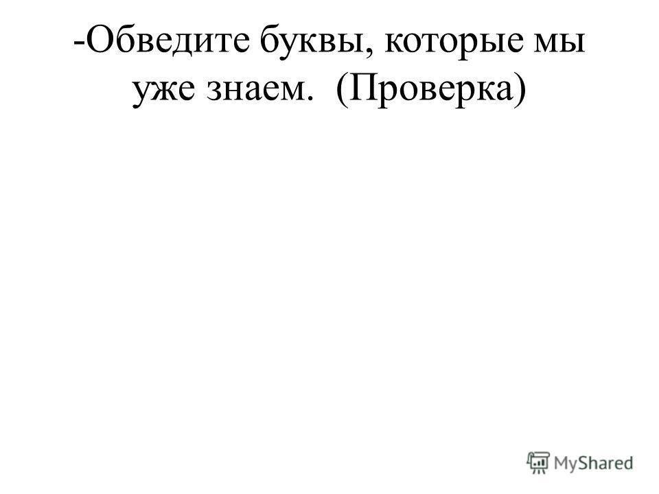 -Обведите буквы, которые мы уже знаем. (Проверка)