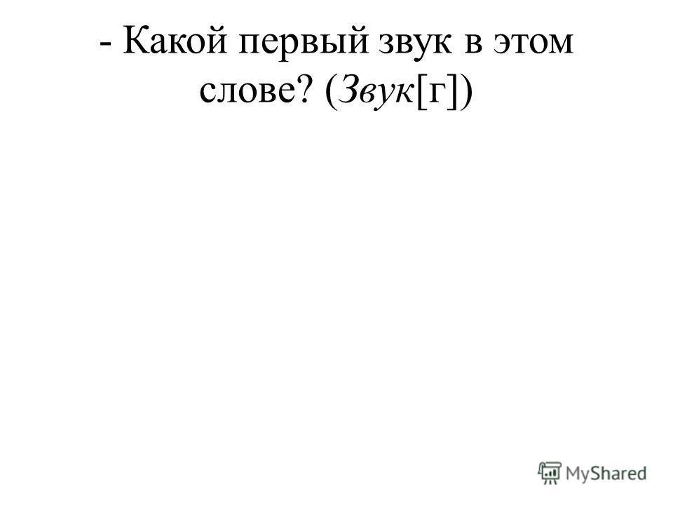 - Какой первый звук в этом слове? (Звук[г])