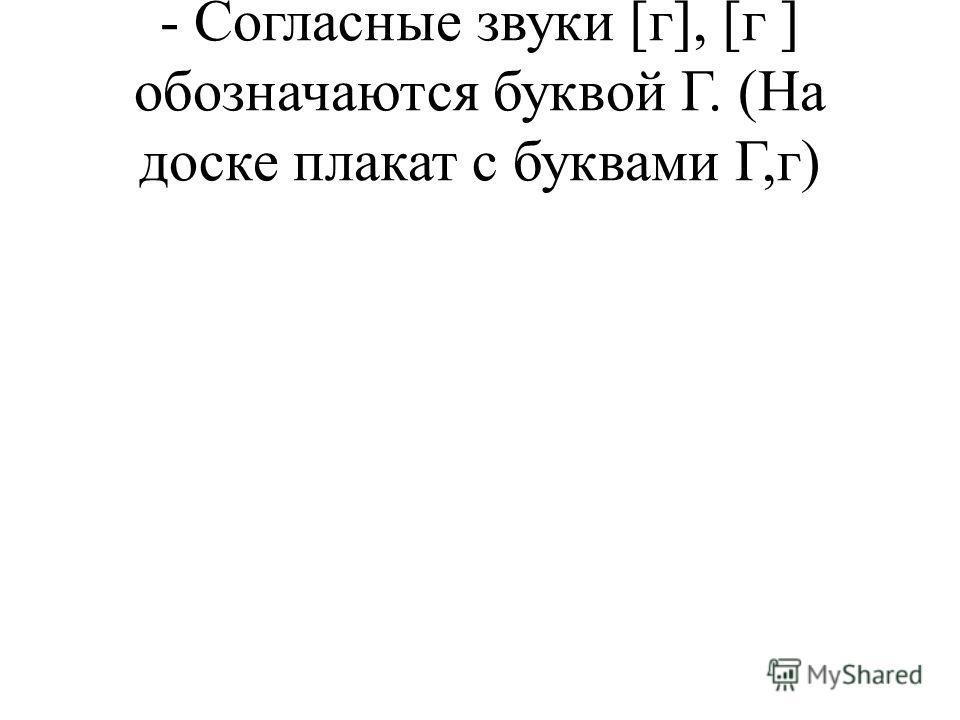 - Согласные звуки [г], [г ] обозначаются буквой Г. (На доске плакат с буквами Г,г)