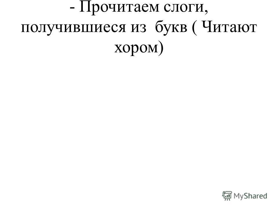 - Прочитаем слоги, получившиеся из букв ( Читают хором)