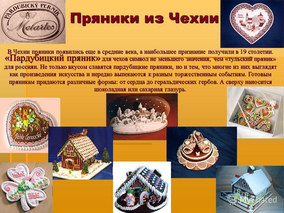Пряники из Чехии В Чехии пряники появились еще в средние века, а наибольшее признание получили в 19 столетии. «Пардубицкий пряник» для чехов символ не меньшего значения, чем «тульский пряник» для россиян.Не только вкусом славятся пардубицкие пряники,