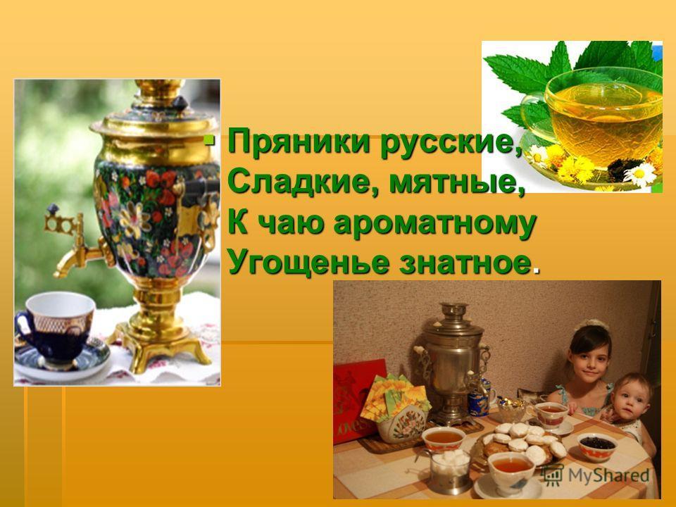 Пряники русские, Сладкие, мятные, К чаю ароматному Угощенье знатное. Пряники русские, Сладкие, мятные, К чаю ароматному Угощенье знатное.