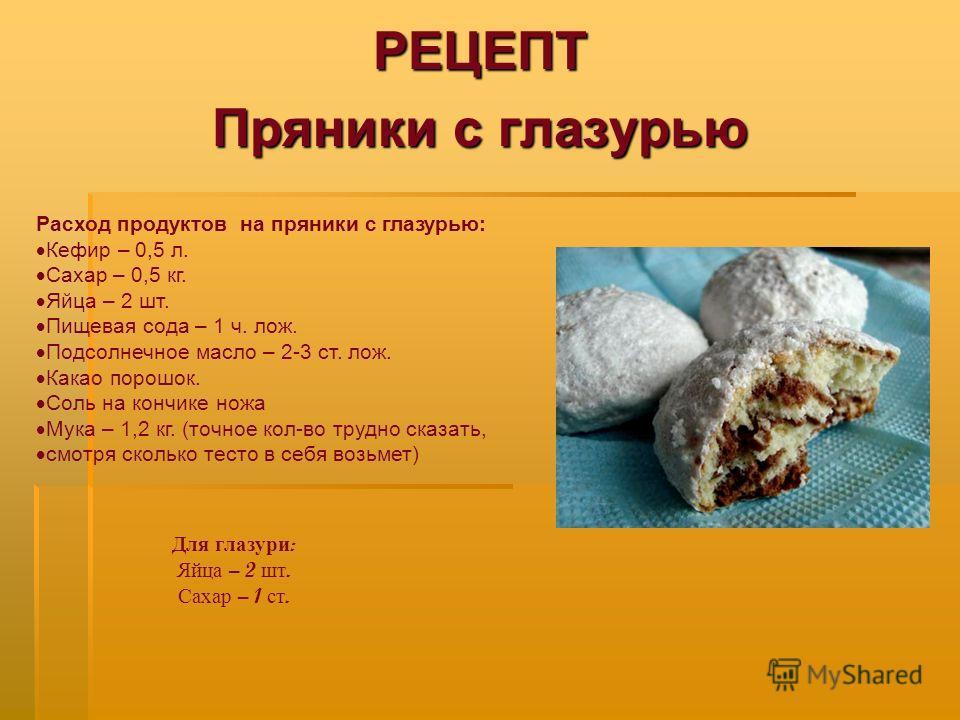 РЕЦЕПТ Пряники с глазурью Расход продуктов на пряники с глазурью: Кефир – 0,5 л. Сахар – 0,5 кг. Яйца – 2 шт. Пищевая сода – 1 ч. лож. Подсолнечное масло – 2-3 ст. лож. Какао порошок. Соль на кончике ножа Мука – 1,2 кг. (точное кол-во трудно сказать,