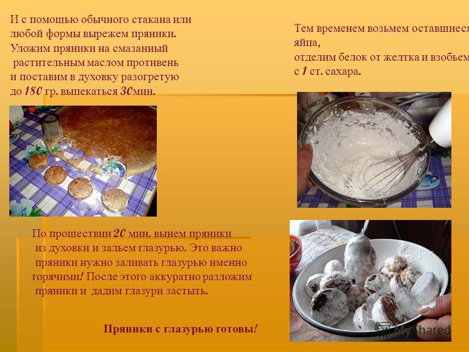 Тем временем возьмем оставшиеся яйца, отделим белок от желтка и взобьем с 1 ст. сахара. И с помощью обычного стакана или любой формы вырежем пряники. Уложим пряники на смазанный растительным маслом противень и поставим в духовку разогретую до 180 гр.