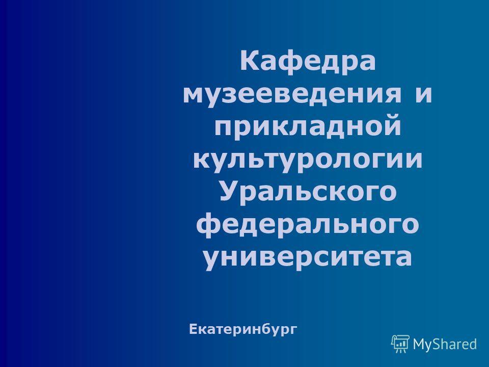 Кафедра музееведения и прикладной культурологии Уральского федерального университета Екатеринбург