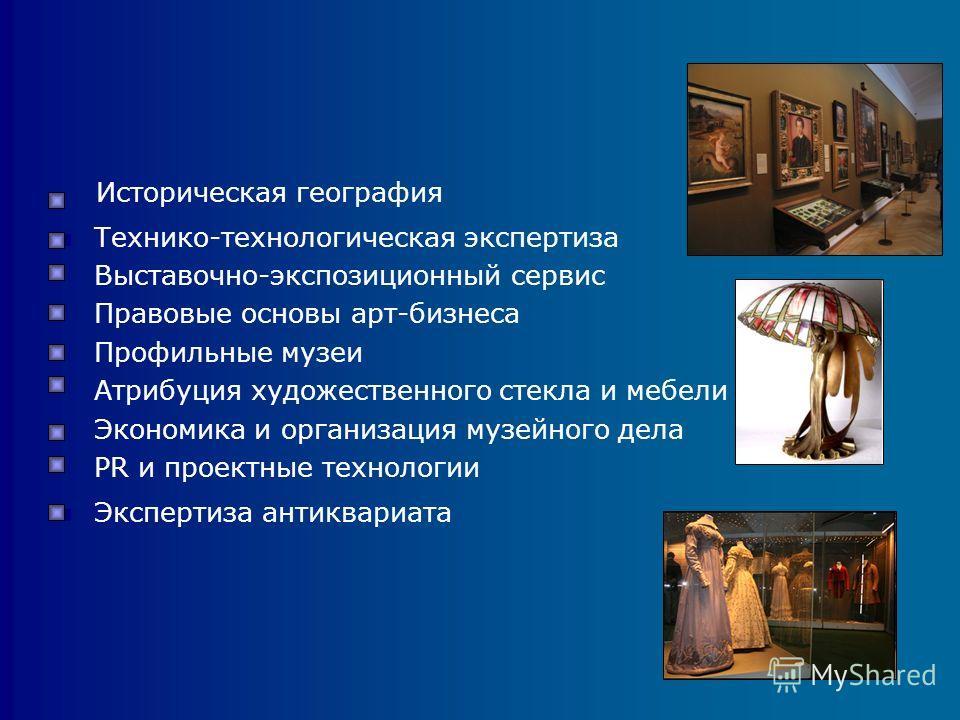 Историческая география Технико-технологическая экспертиза Выставочно-экспозиционный сервис Правовые основы арт-бизнеса Профильные музеи Атрибуция художественного стекла и мебели Экономика и организация музейного дела PR и проектные технологии Эксперт