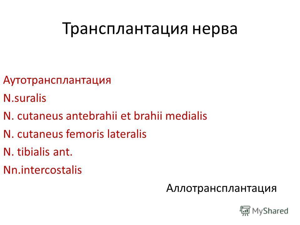 Трансплантация нерва Аутотрансплантация N.suralis N. cutaneus antebrahii et brahii medialis N. cutaneus femoris lateralis N. tibialis ant. Nn.intercostalis Аллотрансплантация