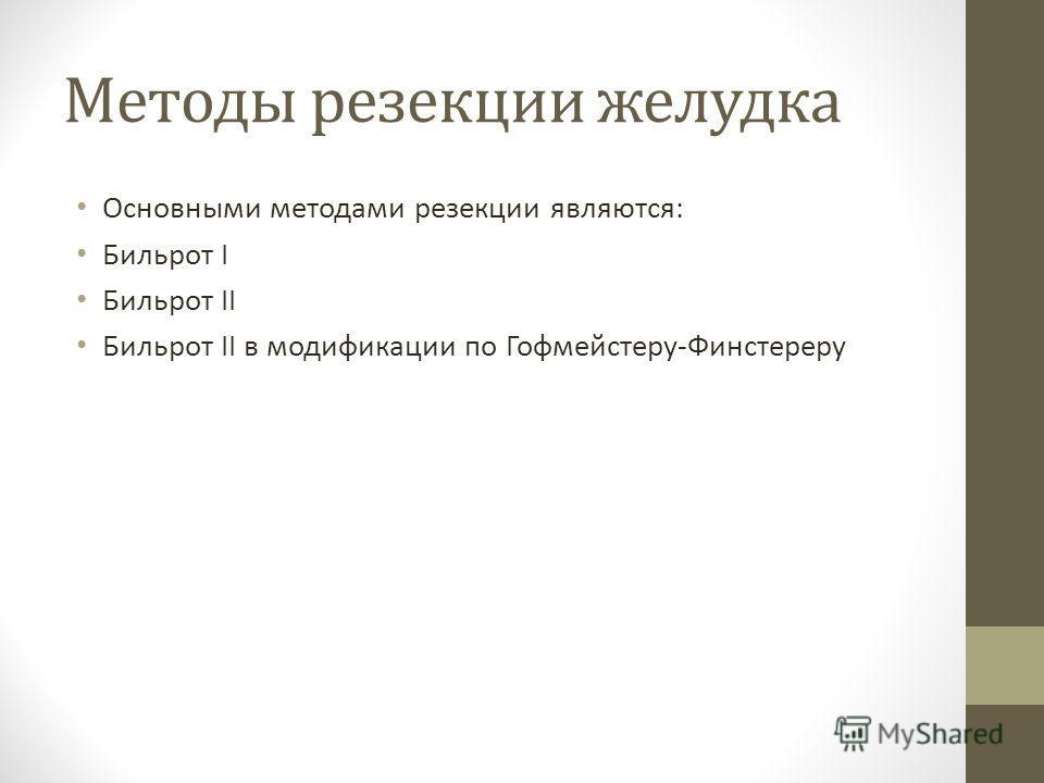 Методы резекции желудка Основными методами резекции являются: Бильрот I Бильрот II Бильрот II в модификации по Гофмейстеру-Финстереру