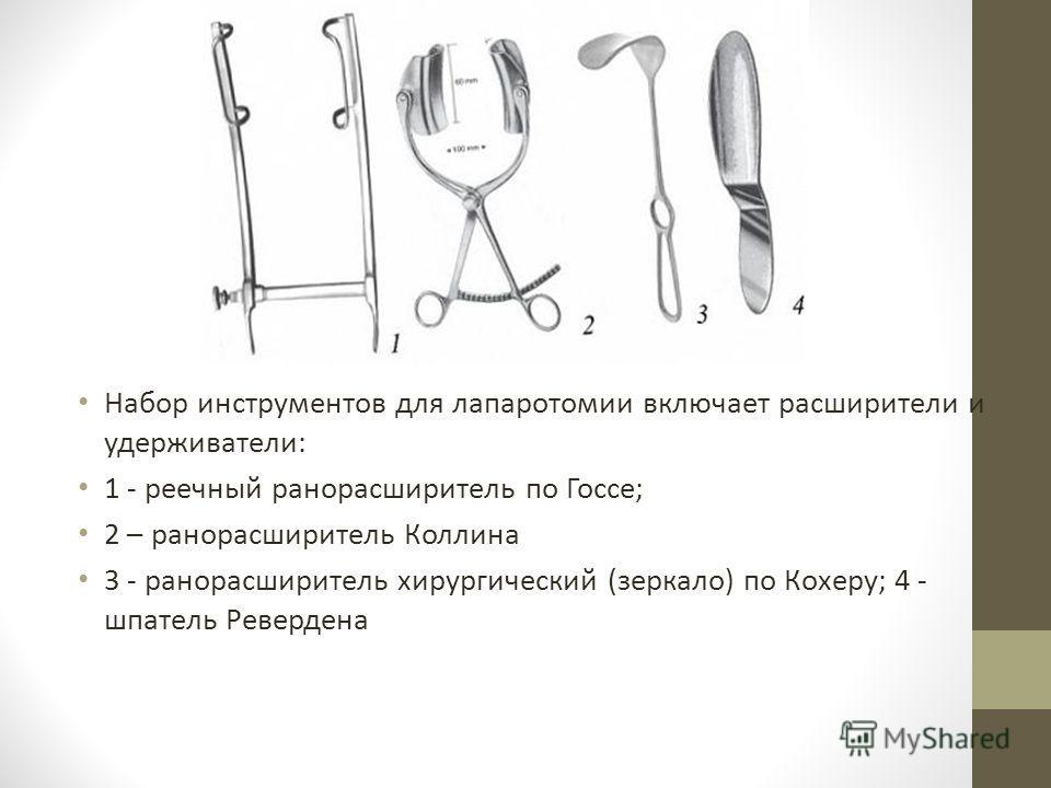 Набор инструментов для лапаротомии включает расширители и удерживатели: 1 - реечный ранорасширитель по Госсе; 2 – ранорасширитель Коллина 3 - ранорасширитель хирургический (зеркало) по Кохеру; 4 - шпатель Ревердена