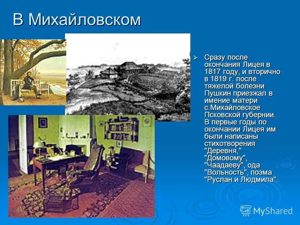 В Михайловском Сразу после окончания Лицея в 1817 году, и вторично в 1819 г. после тяжелой болезни Пушкин приезжал в имение матери с.Михайловское Псковской губернии. В первые годы по окончании Лицея им были написаны стихотворения