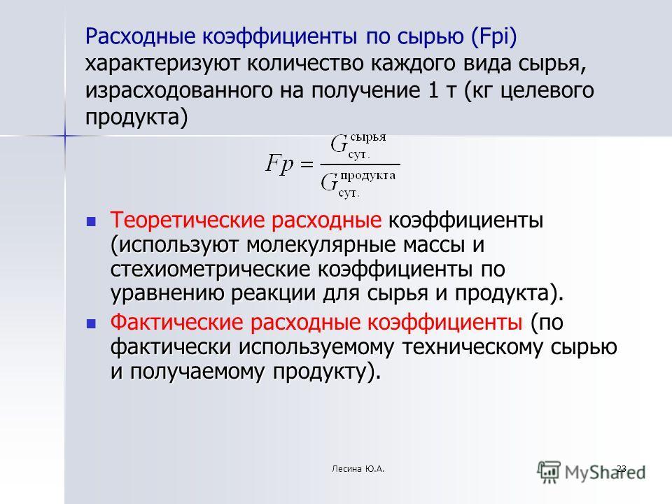 Расходные коэффициенты по сырью (Fрi) характеризуют количество каждого вида сырья, израсходованного на получение 1 т (кг целевого продукта) коэффициенты (используют молекулярные массы и стехиометрические коэффициенты по уравнению реакции для сырья и