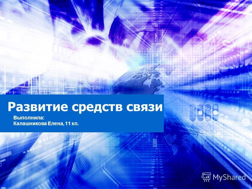 Развитие средств связи Выполнила: Калашникова Елена, 11 кл.