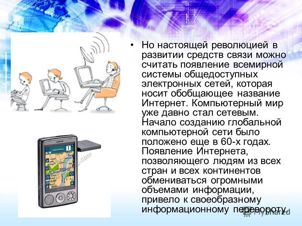 Но настоящей революцией в развитии средств связи можно считать появление всемирной системы общедоступных электронных сетей, которая носит обобщающее название Интернет. Компьютерный мир уже давно стал сетевым. Начало созданию глобальной компьютерной с