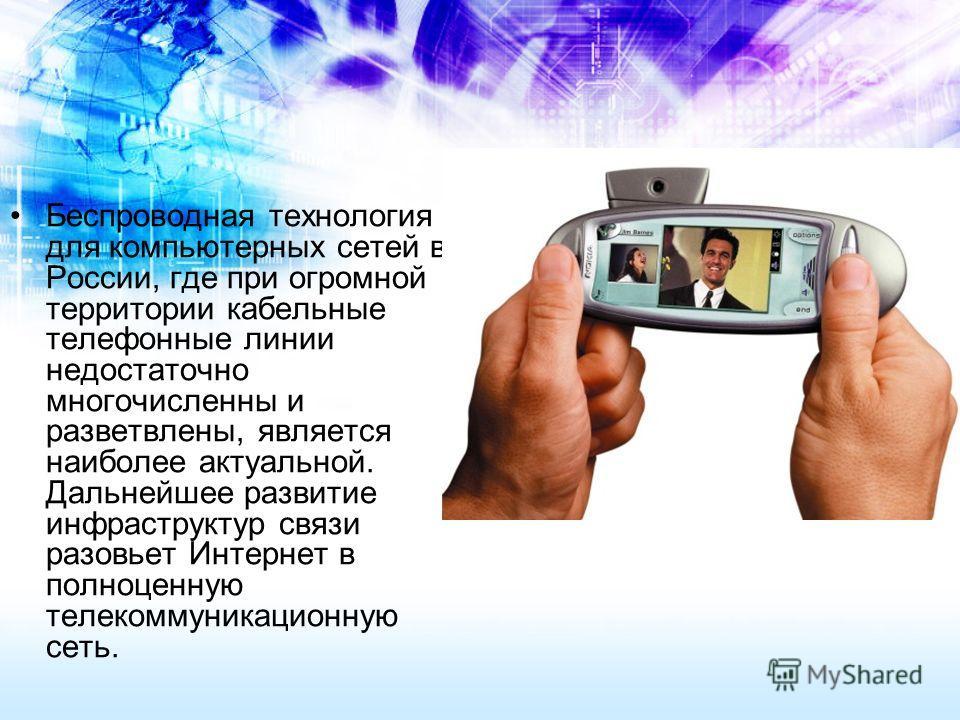 Беспроводная технология для компьютерных сетей в России, где при огромной территории кабельные телефонные линии недостаточно многочисленны и разветвлены, является наиболее актуальной. Дальнейшее развитие инфраструктур связи разовьет Интернет в полноц