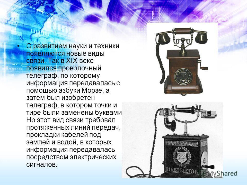 С развитием науки и техники появляются новые виды связи. Так в XIX веке появился проволочный телеграф, по которому информация передавалась с помощью азбуки Морзе, а затем был изобретен телеграф, в котором точки и тире были заменены буквами. Но этот в