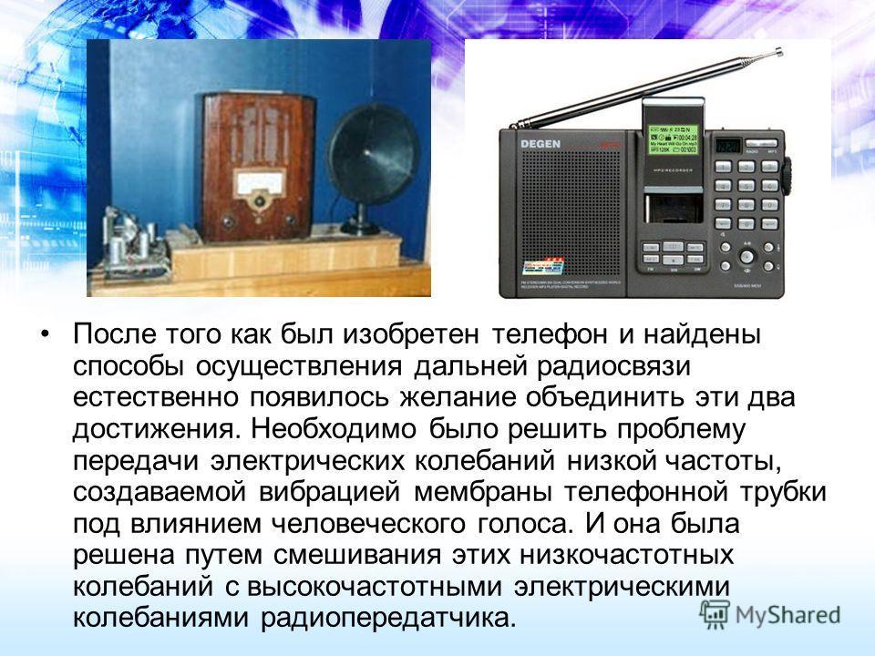 После того как был изобретен телефон и найдены способы осуществления дальней радиосвязи естественно появилось желание объединить эти два достижения. Необходимо было решить проблему передачи электрических колебаний низкой частоты, создаваемой вибрацие
