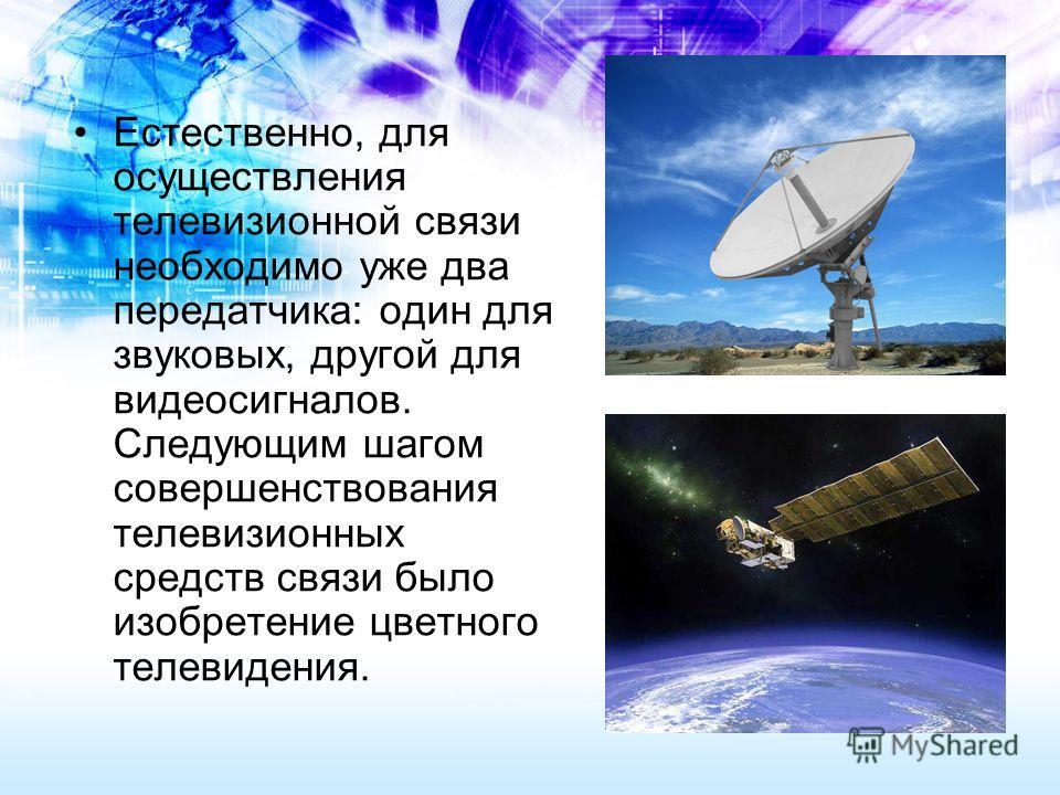 Естественно, для осуществления телевизионной связи необходимо уже два передатчика: один для звуковых, другой для видеосигналов. Следующим шагом совершенствования телевизионных средств связи было изобретение цветного телевидения.