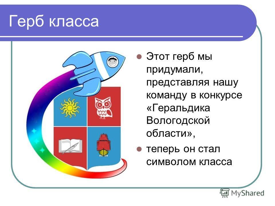 Герб класса Этот герб мы придумали, представляя нашу команду в конкурсе «Геральдика Вологодской области», теперь он стал символом класса