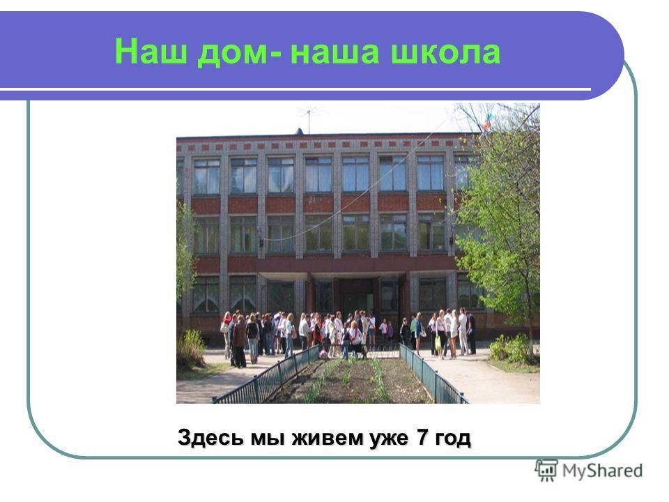 Наш дом- наша школа Здесь мы живем уже 7 год
