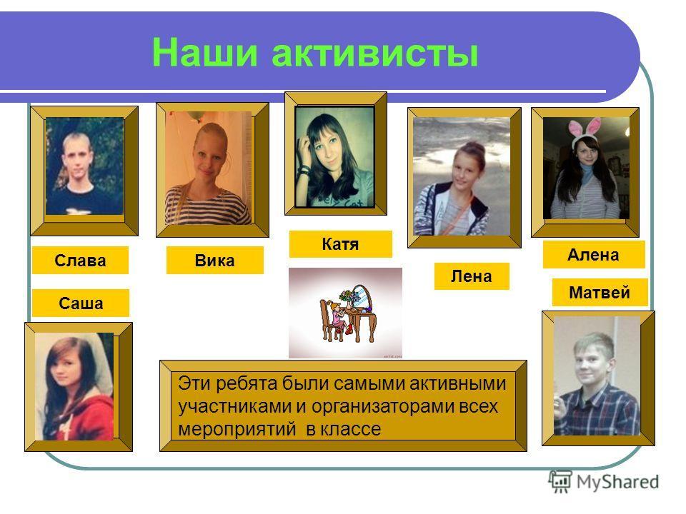 Наши активисты Лена Вика Саша Катя Алена Эти ребята были самыми активными участниками и организаторами всех мероприятий в классе Матвей Слава