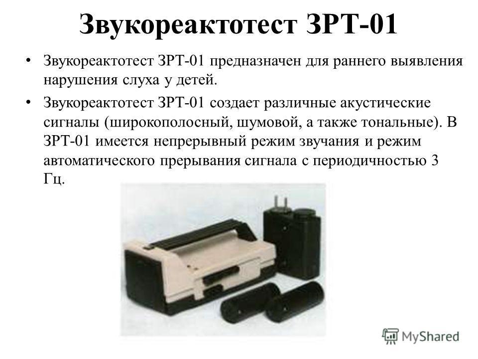 Звукореактотест ЗРТ-01 Звукореактотест ЗРТ-01 предназначен для раннего выявления нарушения слуха у детей. Звукореактотест ЗРТ-01 создает различные акустические сигналы (широкополосный, шумовой, а также тональные). В ЗРТ-01 имеется непрерывный режим з